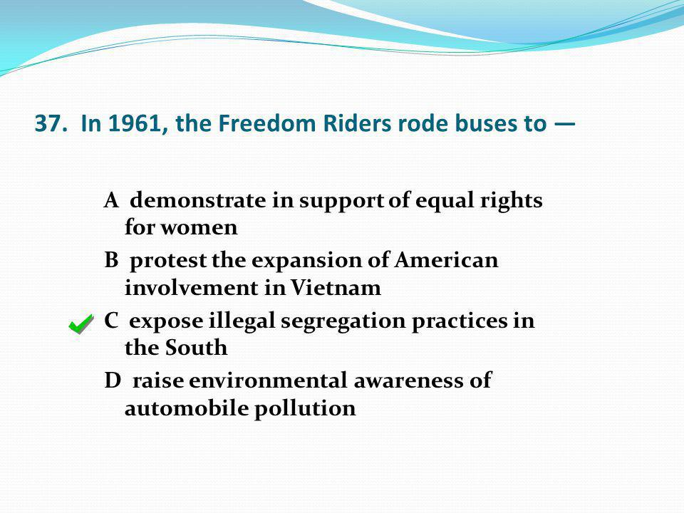 37. In 1961, the Freedom Riders rode buses to A demonstrate in support of equal rights for women B protest the expansion of American involvement in Vi