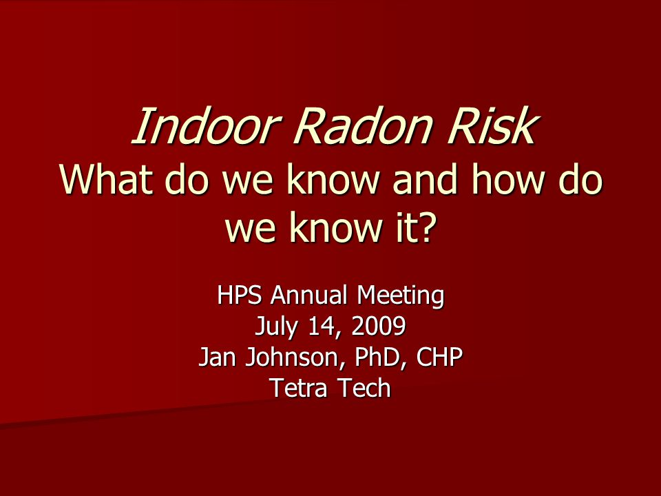 Indoor Radon Risk What do we know and how do we know it? HPS Annual Meeting July 14, 2009 Jan Johnson, PhD, CHP Tetra Tech
