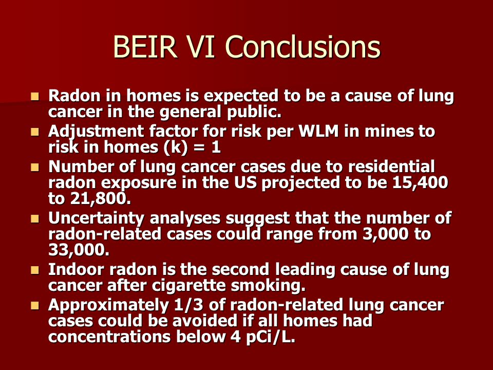 BEIR VI Conclusions Radon in homes is expected to be a cause of lung cancer in the general public. Radon in homes is expected to be a cause of lung ca
