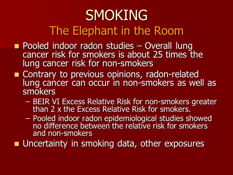SMOKING The Elephant in the Room Pooled indoor radon studies – Overall lung cancer risk for smokers is about 25 times the lung cancer risk for non-smo