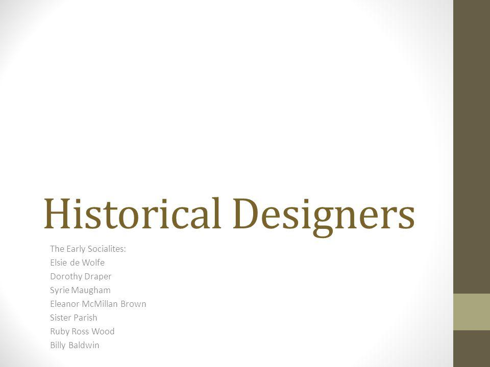 Historical Designers The Early Socialites: Elsie de Wolfe Dorothy Draper Syrie Maugham Eleanor McMillan Brown Sister Parish Ruby Ross Wood Billy Baldw