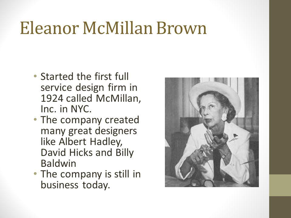 Eleanor McMillan Brown Started the first full service design firm in 1924 called McMillan, Inc. in NYC. The company created many great designers like