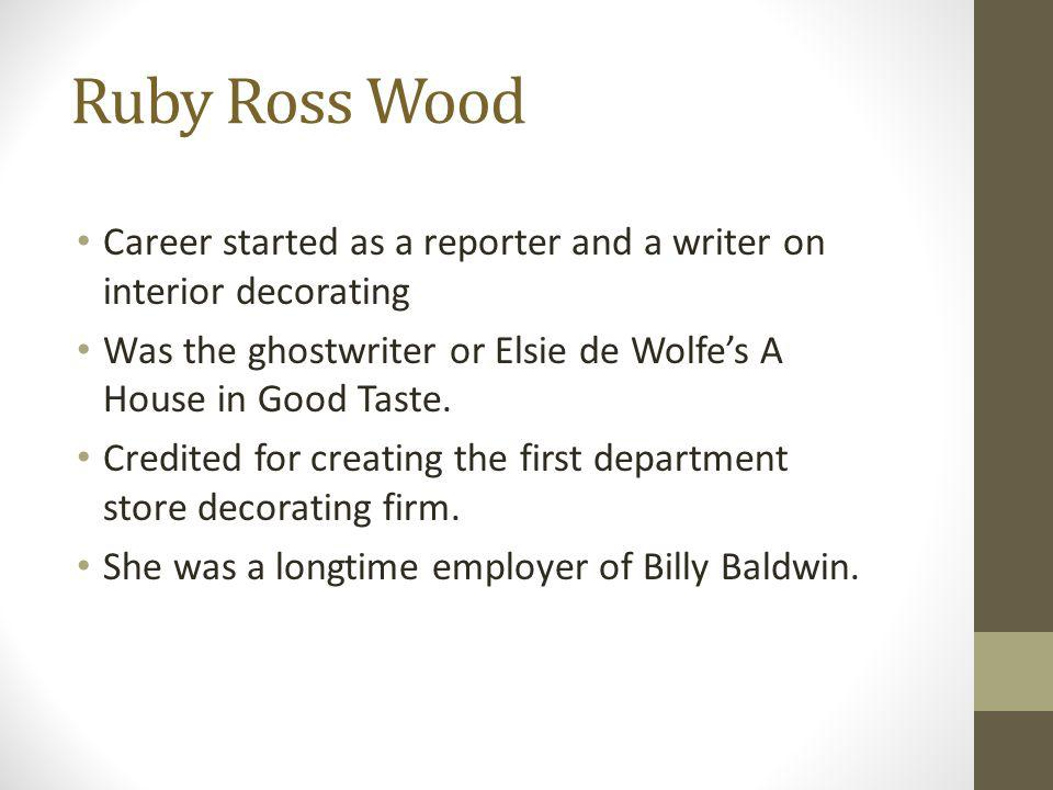 Ruby Ross Wood Career started as a reporter and a writer on interior decorating Was the ghostwriter or Elsie de Wolfes A House in Good Taste. Credited