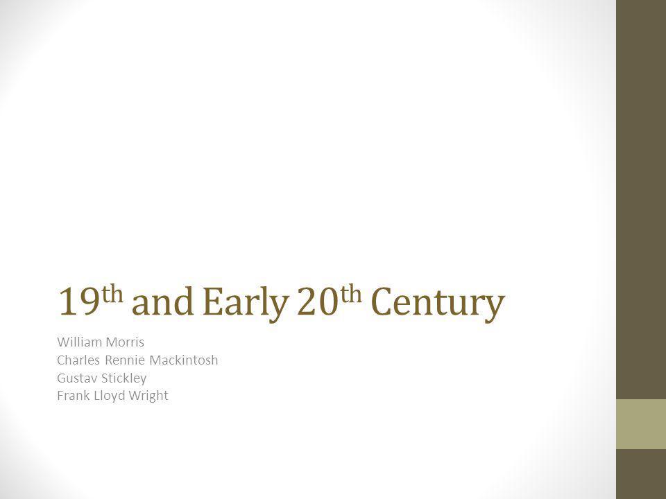 19 th and Early 20 th Century William Morris Charles Rennie Mackintosh Gustav Stickley Frank Lloyd Wright