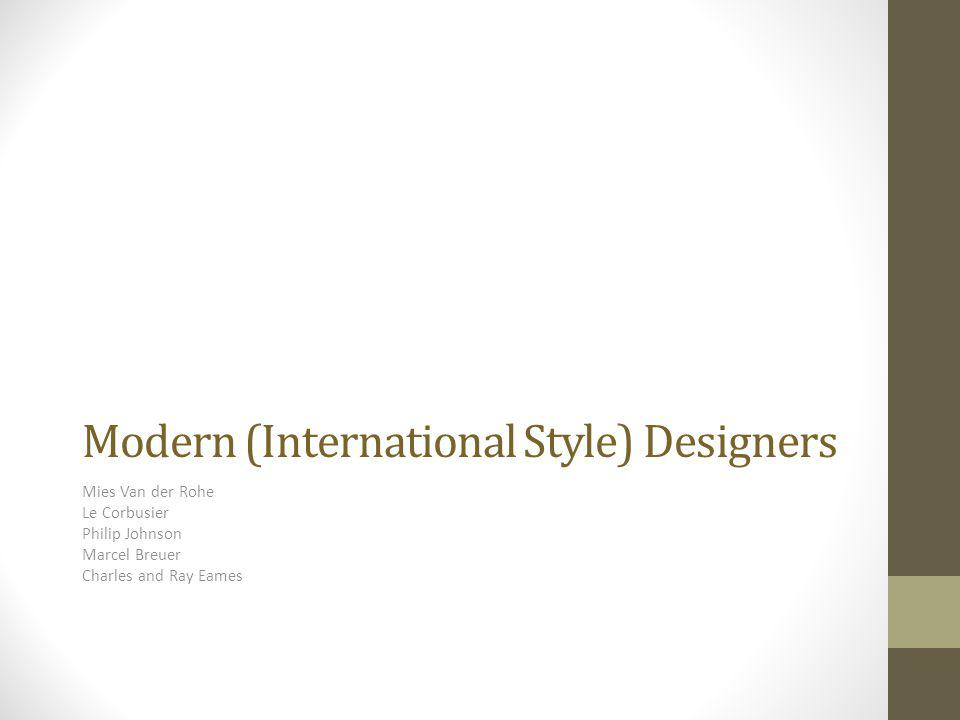 Modern (International Style) Designers Mies Van der Rohe Le Corbusier Philip Johnson Marcel Breuer Charles and Ray Eames