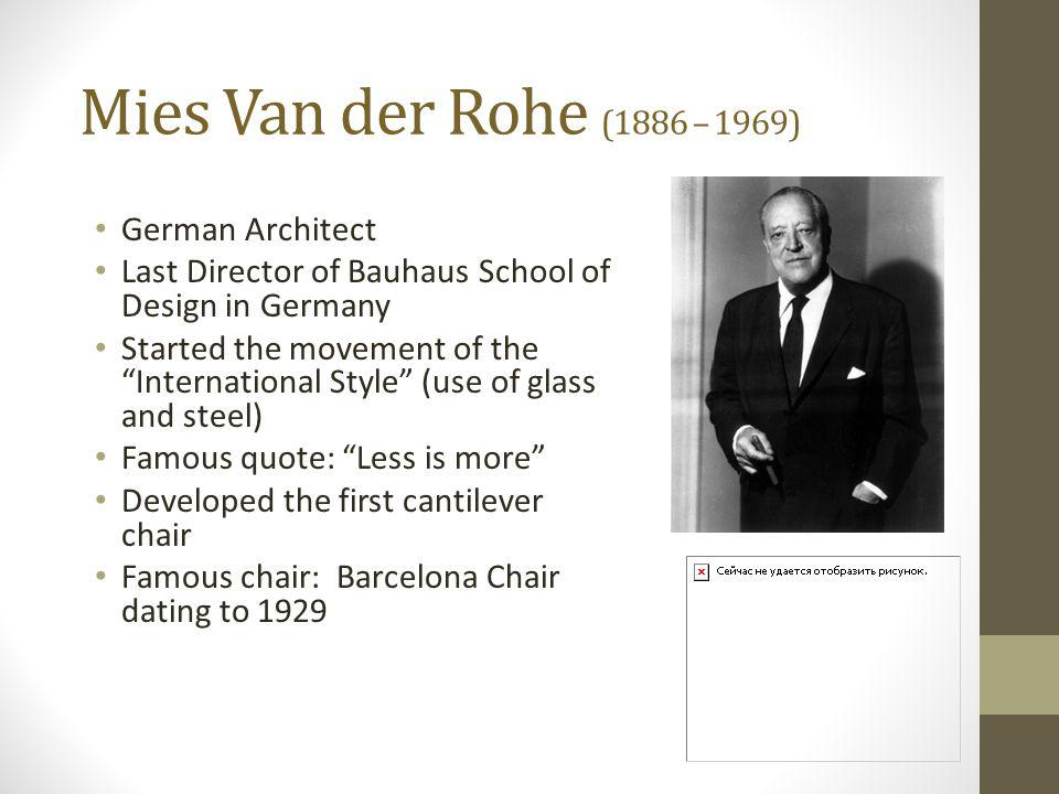 Mies Van der Rohe (1886 – 1969) German Architect Last Director of Bauhaus School of Design in Germany Started the movement of the International Style