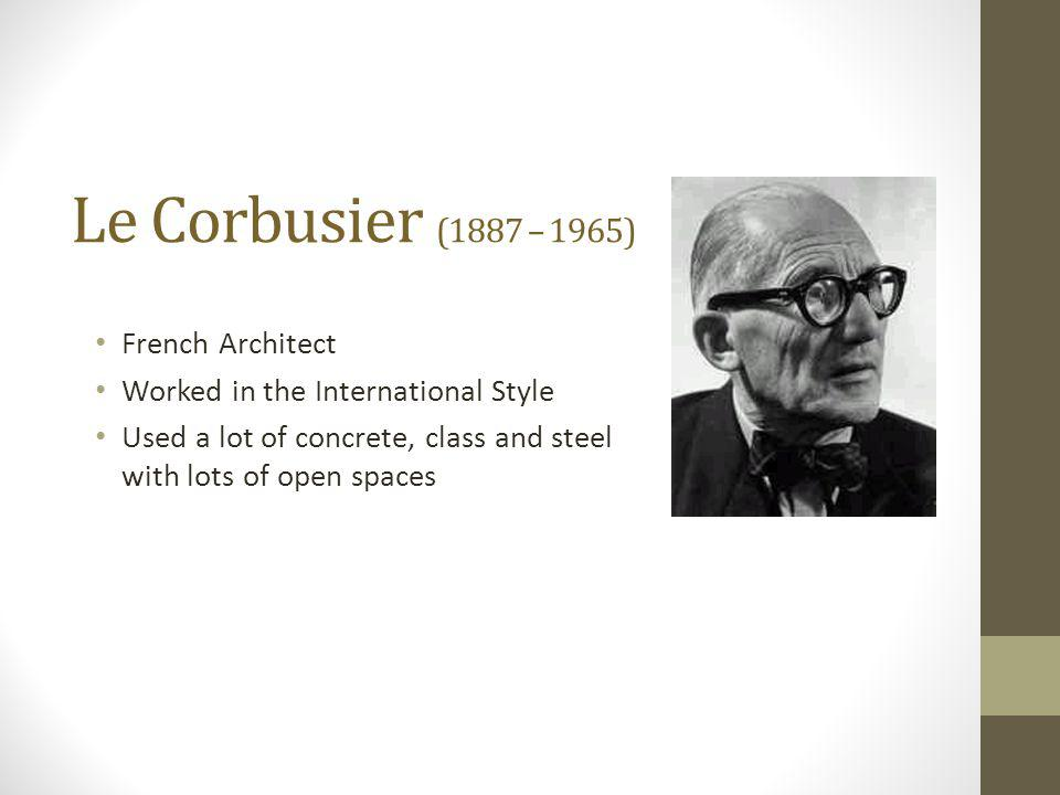 Le Corbusier (1887 – 1965) French Architect Worked in the International Style Used a lot of concrete, class and steel with lots of open spaces