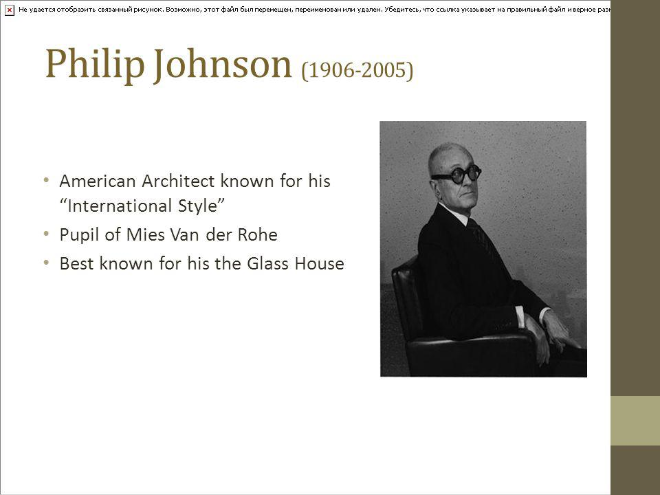 Philip Johnson (1906-2005) American Architect known for his International Style Pupil of Mies Van der Rohe Best known for his the Glass House