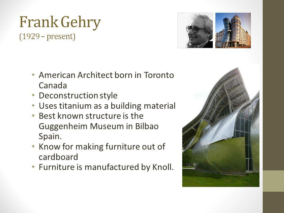 Frank Gehry (1929 – present) American Architect born in Toronto Canada Deconstruction style Uses titanium as a building material Best known structure