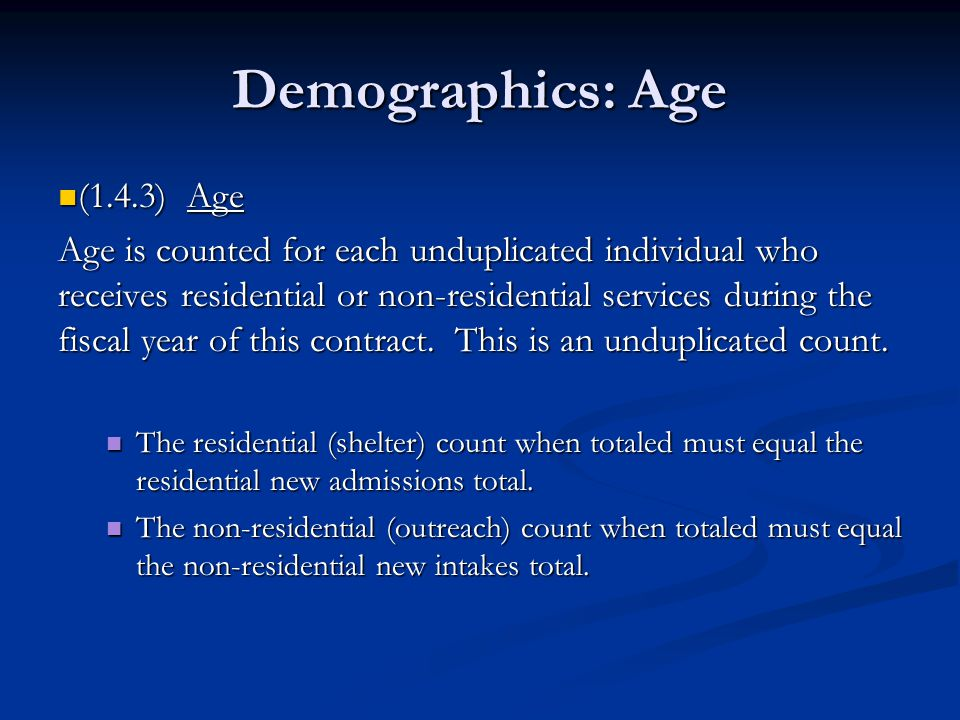 Demographics: Age (1.4.3) Age (1.4.3) Age Age is counted for each unduplicated individual who receives residential or non-residential services during the fiscal year of this contract.
