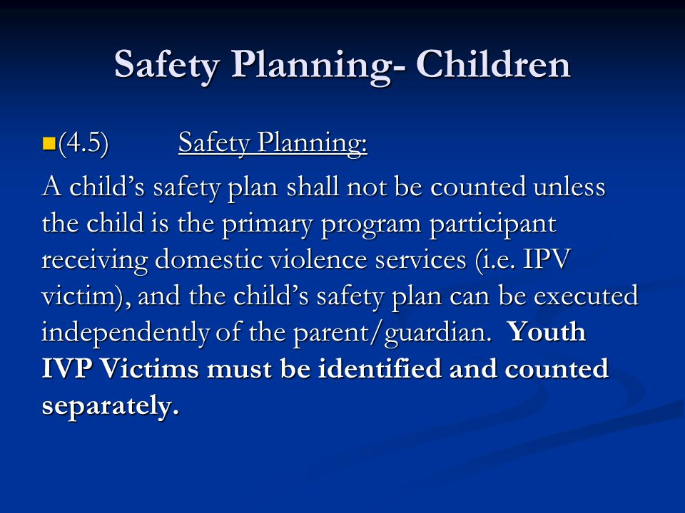 Safety Planning- Children (4.5)Safety Planning: (4.5)Safety Planning: A childs safety plan shall not be counted unless the child is the primary program participant receiving domestic violence services (i.e.