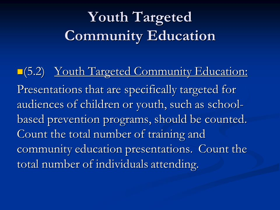 Youth Targeted Community Education (5.2) Youth Targeted Community Education: (5.2) Youth Targeted Community Education: Presentations that are specifically targeted for audiences of children or youth, such as school- based prevention programs, should be counted.