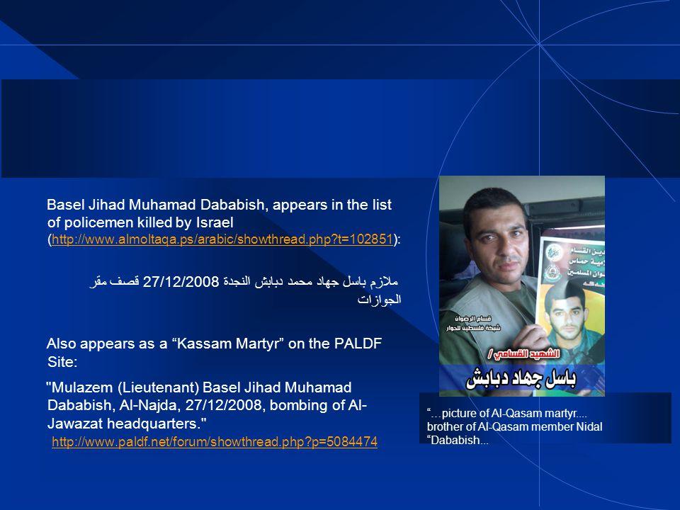 Basel Jihad Muhamad Dababish, appears in the list of policemen killed by Israel (http://www.almoltaqa.ps/arabic/showthread.php t=102851):http://www.almoltaqa.ps/arabic/showthread.php t=102851 ملازم باسل جهاد محمد دبابش النجدة 27/12/2008 قصف مقر الجوازات Also appears as a Kassam Martyr on the PALDF Site: Mulazem (Lieutenant) Basel Jihad Muhamad Dababish, Al-Najda, 27/12/2008, bombing of Al- Jawazat headquarters. http://www.paldf.net/forum/showthread.php p=5084474 http://www.paldf.net/forum/showthread.php p=5084474 …picture of Al-Qasam martyr....