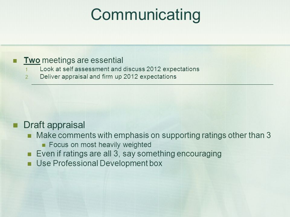 Communicating Two meetings are essential 1. Look at self assessment and discuss 2012 expectations 2. Deliver appraisal and firm up 2012 expectations D