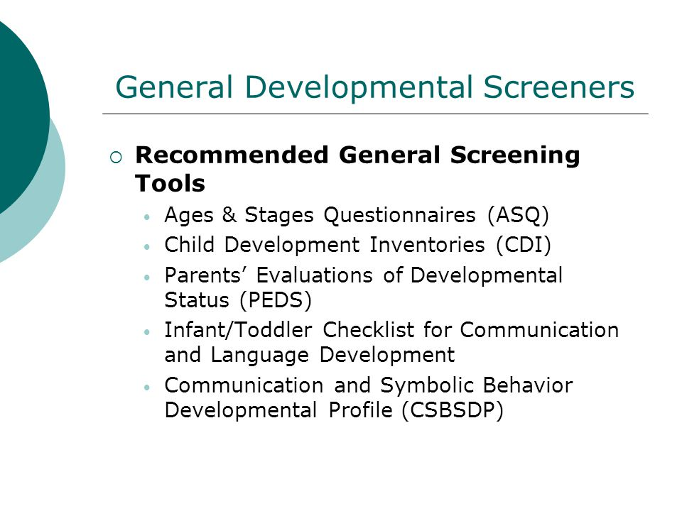 General Developmental Screeners Recommended General Screening Tools Ages & Stages Questionnaires (ASQ) Child Development Inventories (CDI) Parents Eva