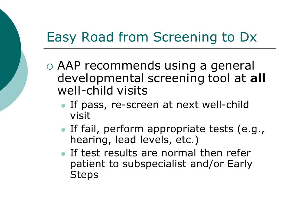Easy Road from Screening to Dx AAP recommends using a general developmental screening tool at all well-child visits If pass, re-screen at next well-ch