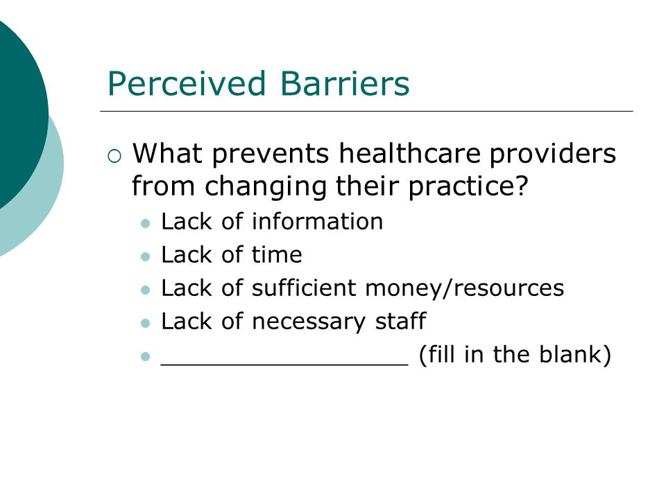 Perceived Barriers What prevents healthcare providers from changing their practice? Lack of information Lack of time Lack of sufficient money/resource