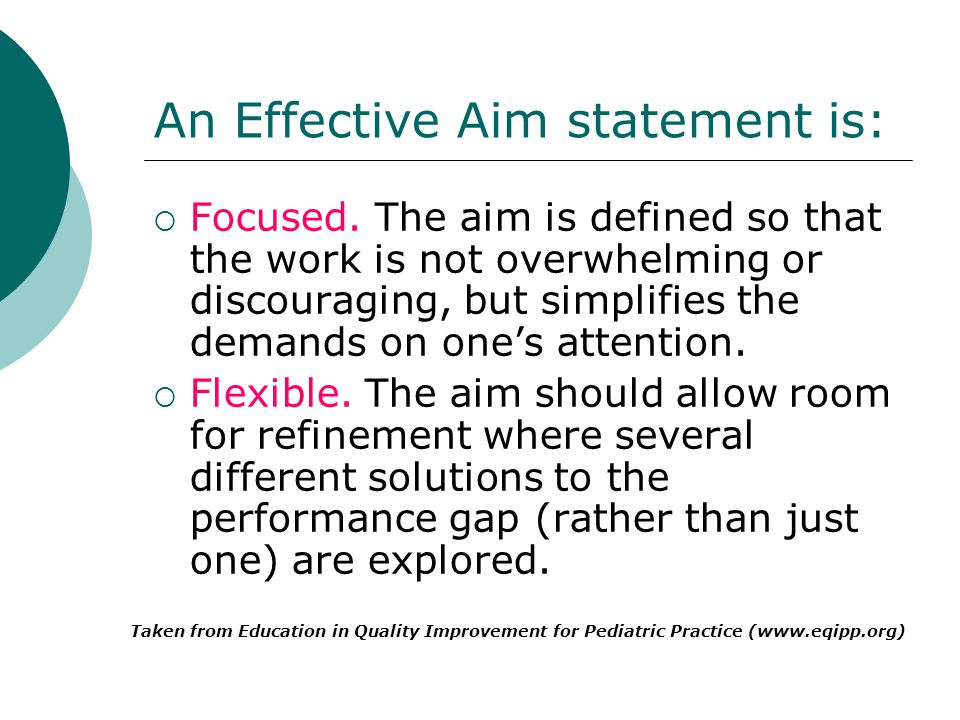 An Effective Aim statement is: Focused. The aim is defined so that the work is not overwhelming or discouraging, but simplifies the demands on ones at