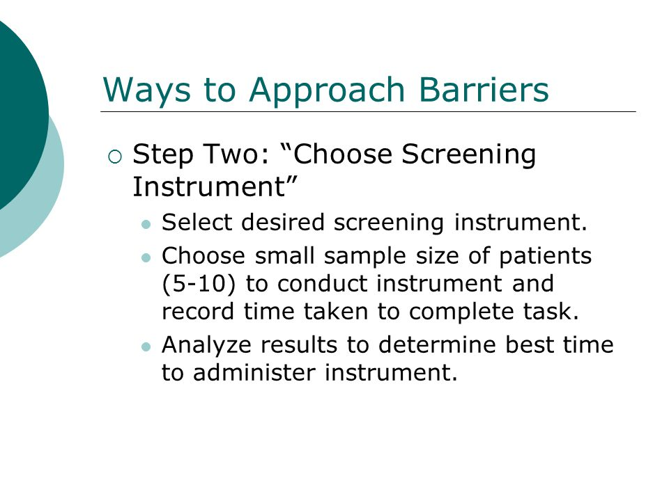 Ways to Approach Barriers Step Two: Choose Screening Instrument Select desired screening instrument. Choose small sample size of patients (5-10) to co
