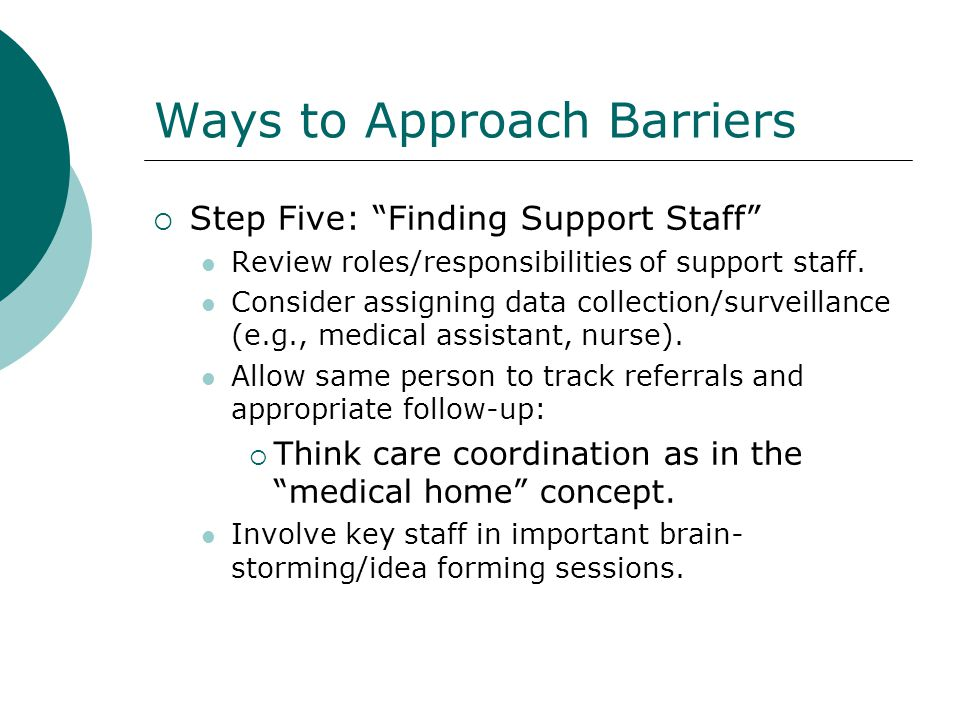 Ways to Approach Barriers Step Five: Finding Support Staff Review roles/responsibilities of support staff. Consider assigning data collection/surveill