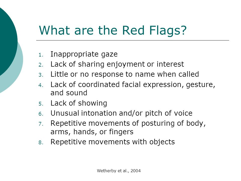 Weatherby et al., 2004 What are the Red Flags? 1. Inappropriate gaze 2. Lack of sharing enjoyment or interest 3. Little or no response to name when ca