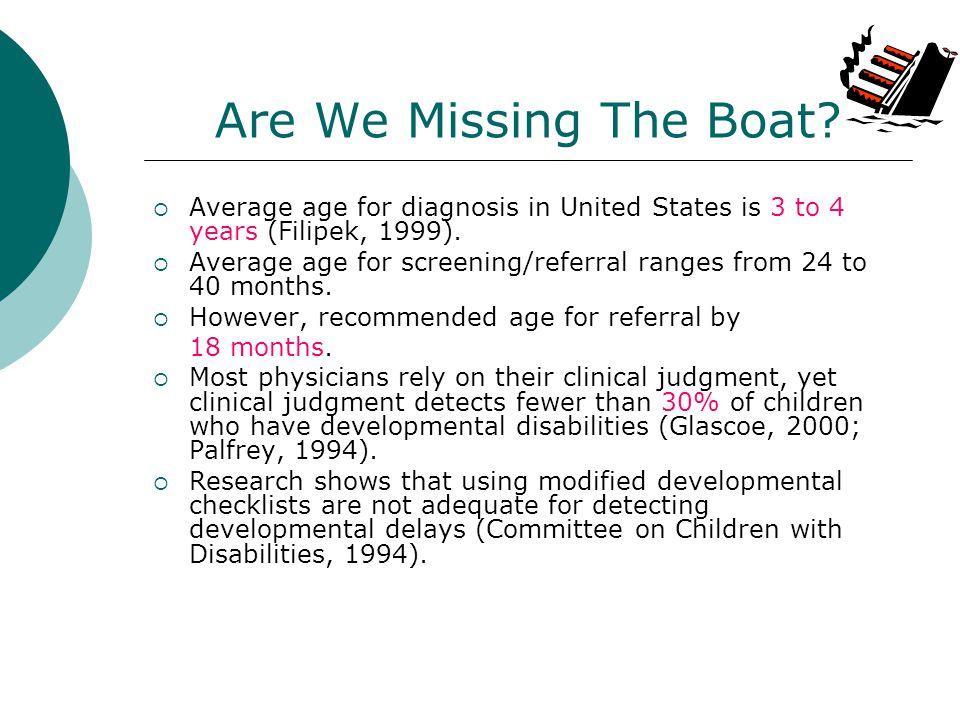 Are We Missing The Boat? Average age for diagnosis in United States is 3 to 4 years (Filipek, 1999). Average age for screening/referral ranges from 24