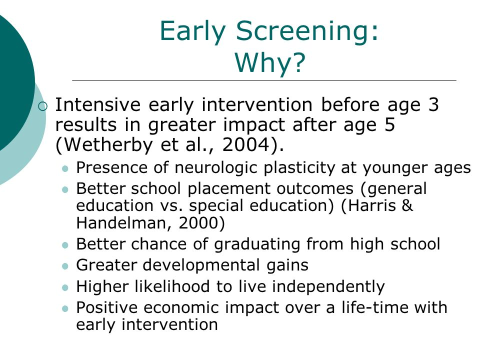 Early Screening: Why? Intensive early intervention before age 3 results in greater impact after age 5 (Wetherby et al., 2004). Presence of neurologic