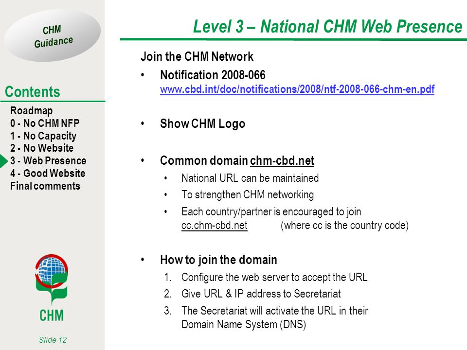CHM Guidance Roadmap 0 - No CHM NFP 1 - No Capacity 2 - No Website 3 - Web Presence 4 - Good Website Final comments Contents Slide 12 Level 3 – National CHM Web Presence Join the CHM Network Notification 2008-066 www.cbd.int/doc/notifications/2008/ntf-2008-066-chm-en.pdf www.cbd.int/doc/notifications/2008/ntf-2008-066-chm-en.pdf Show CHM Logo Common domain chm-cbd.net National URL can be maintained To strengthen CHM networking Each country/partner is encouraged to join cc.chm-cbd.net (where cc is the country code) How to join the domain 1.Configure the web server to accept the URL 2.Give URL & IP address to Secretariat 3.The Secretariat will activate the URL in their Domain Name System (DNS)