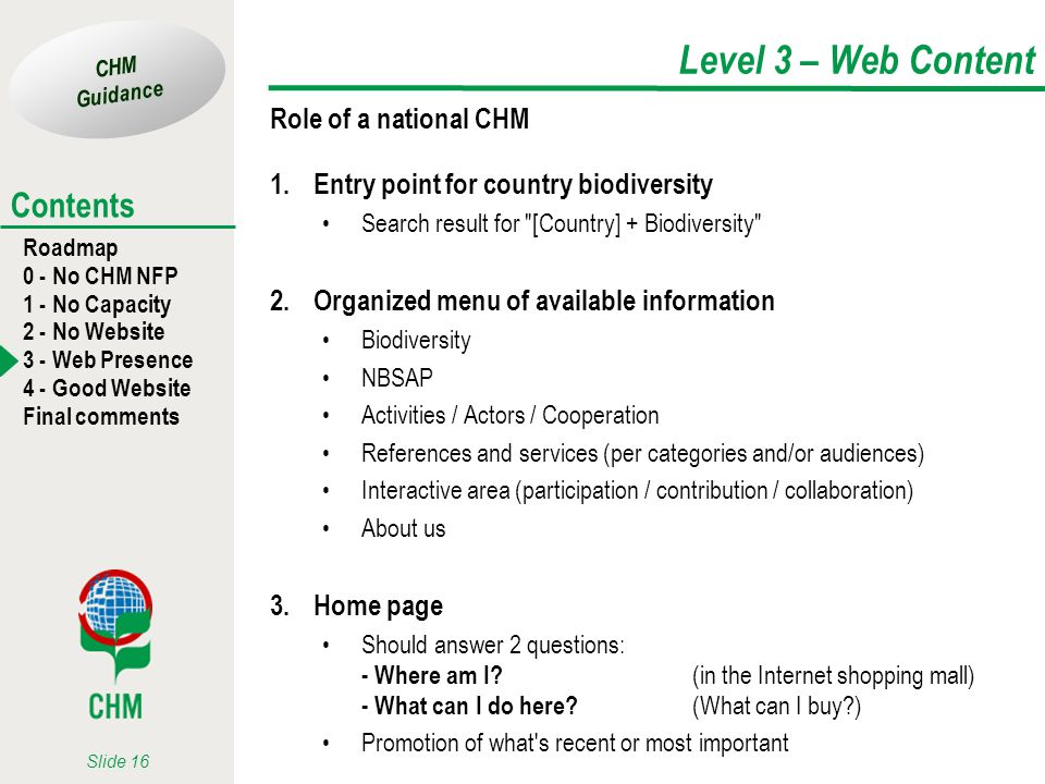 CHM Guidance Roadmap 0 - No CHM NFP 1 - No Capacity 2 - No Website 3 - Web Presence 4 - Good Website Final comments Contents Slide 16 Level 3 – Web Content Role of a national CHM 1.Entry point for country biodiversity Search result for [Country] + Biodiversity 2.Organized menu of available information Biodiversity NBSAP Activities / Actors / Cooperation References and services (per categories and/or audiences) Interactive area (participation / contribution / collaboration) About us 3.Home page Should answer 2 questions: - Where am I.