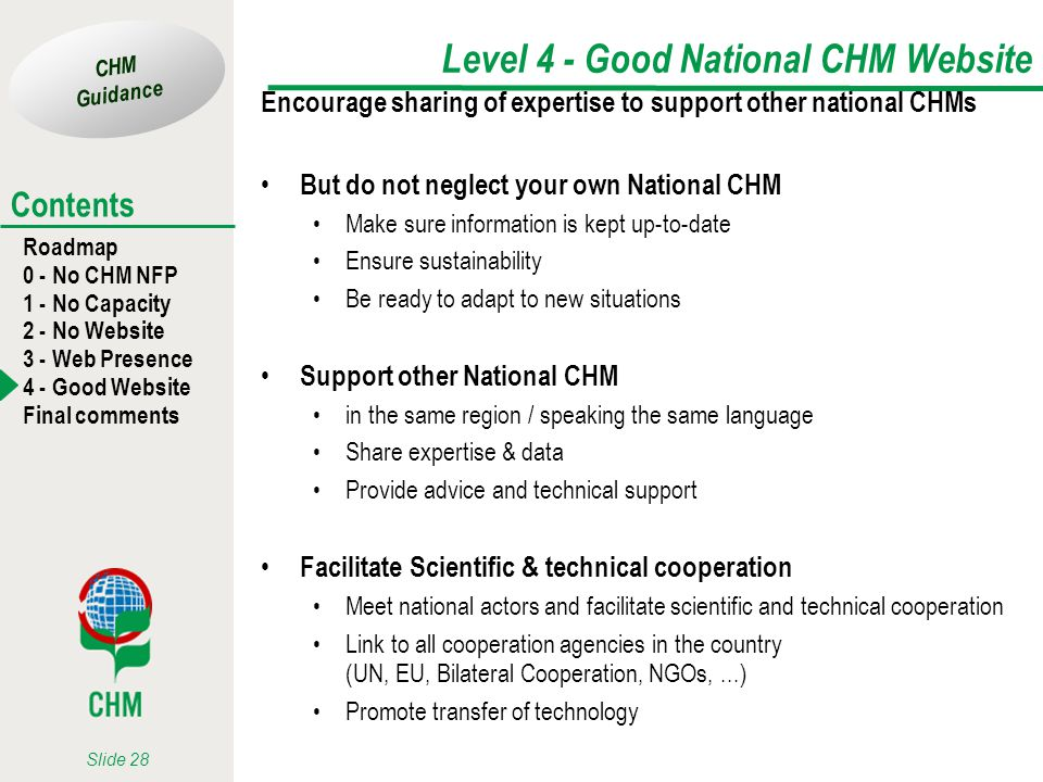 CHM Guidance Roadmap 0 - No CHM NFP 1 - No Capacity 2 - No Website 3 - Web Presence 4 - Good Website Final comments Contents Slide 28 Level 4 - Good National CHM Website Encourage sharing of expertise to support other national CHMs But do not neglect your own National CHM Make sure information is kept up-to-date Ensure sustainability Be ready to adapt to new situations Support other National CHM in the same region / speaking the same language Share expertise & data Provide advice and technical support Facilitate Scientific & technical cooperation Meet national actors and facilitate scientific and technical cooperation Link to all cooperation agencies in the country (UN, EU, Bilateral Cooperation, NGOs,...) Promote transfer of technology