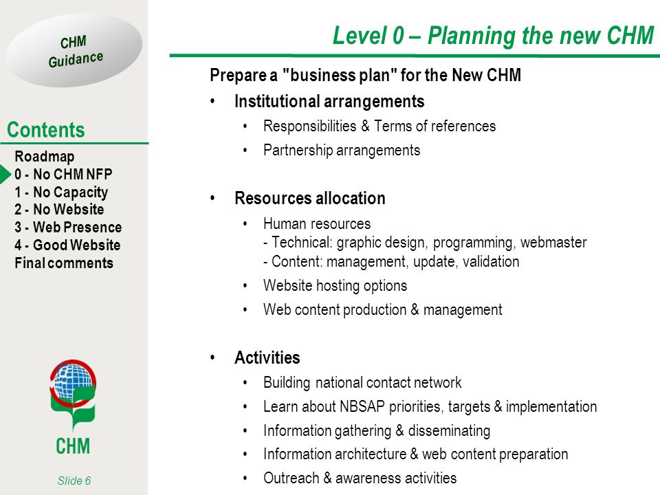 CHM Guidance Roadmap 0 - No CHM NFP 1 - No Capacity 2 - No Website 3 - Web Presence 4 - Good Website Final comments Contents Slide 6 Level 0 – Planning the new CHM Prepare a business plan for the New CHM Institutional arrangements Responsibilities & Terms of references Partnership arrangements Resources allocation Human resources - Technical: graphic design, programming, webmaster - Content: management, update, validation Website hosting options Web content production & management Activities Building national contact network Learn about NBSAP priorities, targets & implementation Information gathering & disseminating Information architecture & web content preparation Outreach & awareness activities