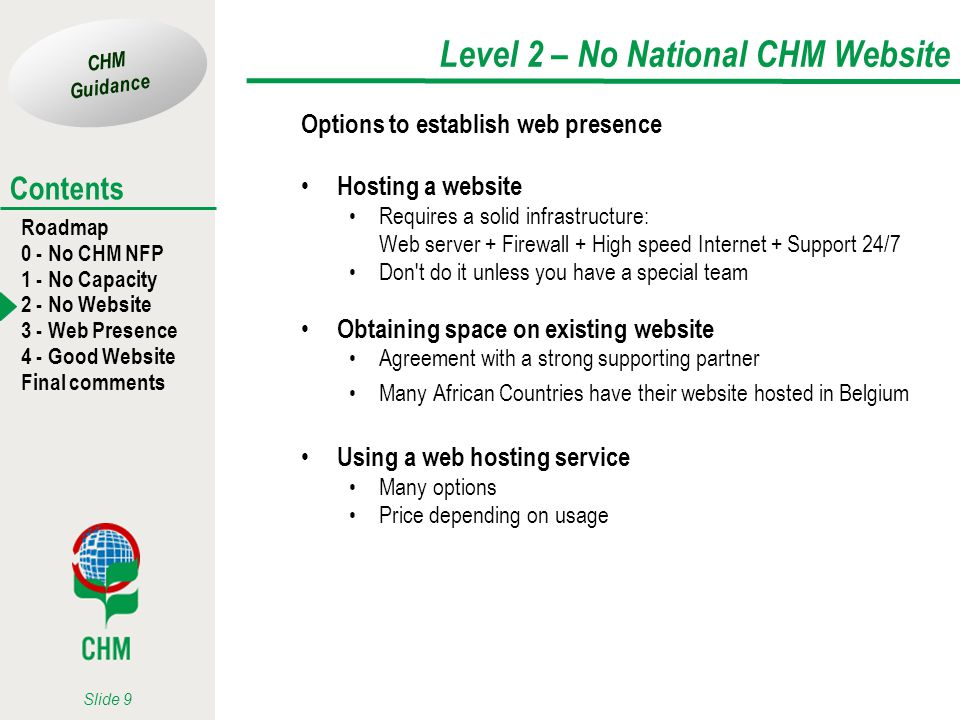 CHM Guidance Roadmap 0 - No CHM NFP 1 - No Capacity 2 - No Website 3 - Web Presence 4 - Good Website Final comments Contents Slide 9 Level 2 – No National CHM Website Options to establish web presence Hosting a website Requires a solid infrastructure: Web server + Firewall + High speed Internet + Support 24/7 Don t do it unless you have a special team Obtaining space on existing website Agreement with a strong supporting partner Many African Countries have their website hosted in Belgium Using a web hosting service Many options Price depending on usage