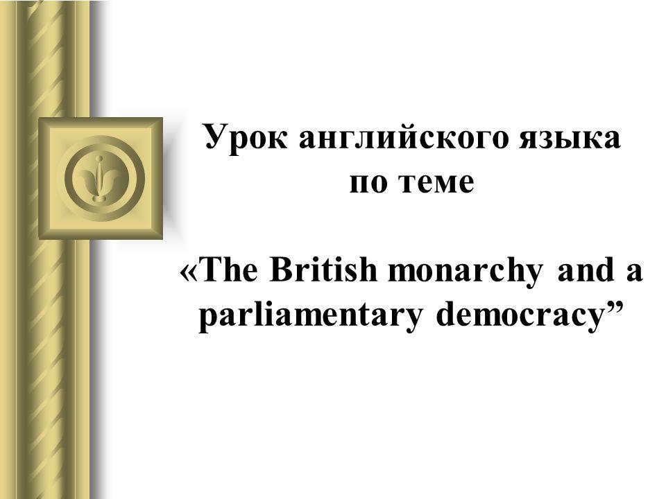 Урок английского языка по теме «The British monarchy and a parliamentary democracy
