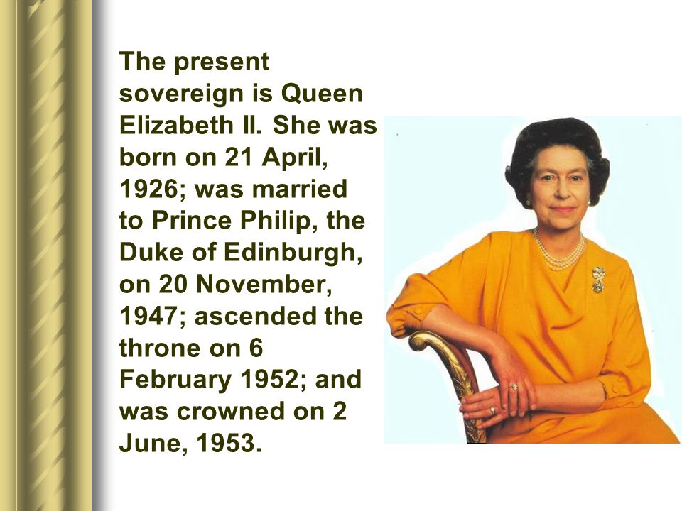 The present sovereign is Queen Elizabeth II. She was born on 21 April, 1926; was married to Prince Philip, the Duke of Edinburgh, on 20 November, 1947