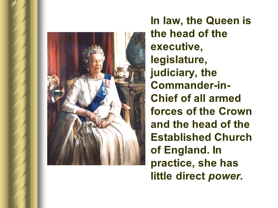 In law, the Queen is the head of the executive, legislature, judiciary, the Commander-in- Chief of all armed forces of the Crown and the head of the E