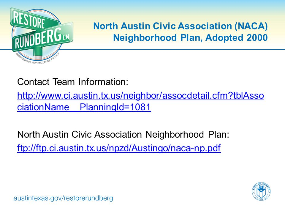 North Austin Civic Association (NACA) Neighborhood Plan, Adopted 2000 Contact Team Information: http://www.ci.austin.tx.us/neighbor/assocdetail.cfm tblAsso ciationName__PlanningId=1081 North Austin Civic Association Neighborhood Plan: ftp://ftp.ci.austin.tx.us/npzd/Austingo/naca-np.pdf