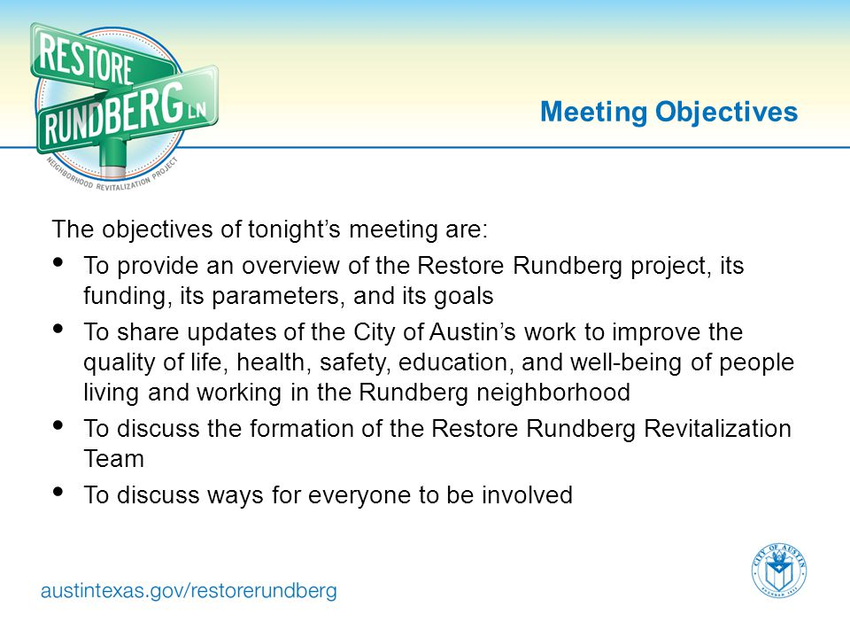 Meeting Objectives The objectives of tonights meeting are: To provide an overview of the Restore Rundberg project, its funding, its parameters, and it