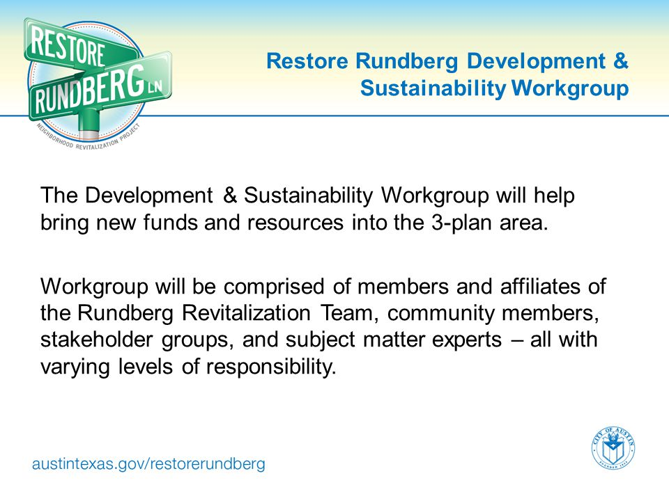 Restore Rundberg Development & Sustainability Workgroup The Development & Sustainability Workgroup will help bring new funds and resources into the 3-