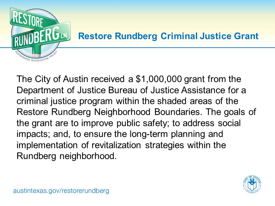 Restore Rundberg Criminal Justice Grant The City of Austin received a $1,000,000 grant from the Department of Justice Bureau of Justice Assistance for