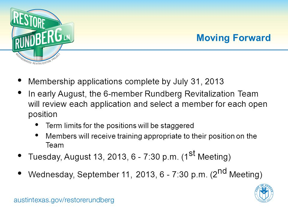 Moving Forward Membership applications complete by July 31, 2013 In early August, the 6-member Rundberg Revitalization Team will review each applicati