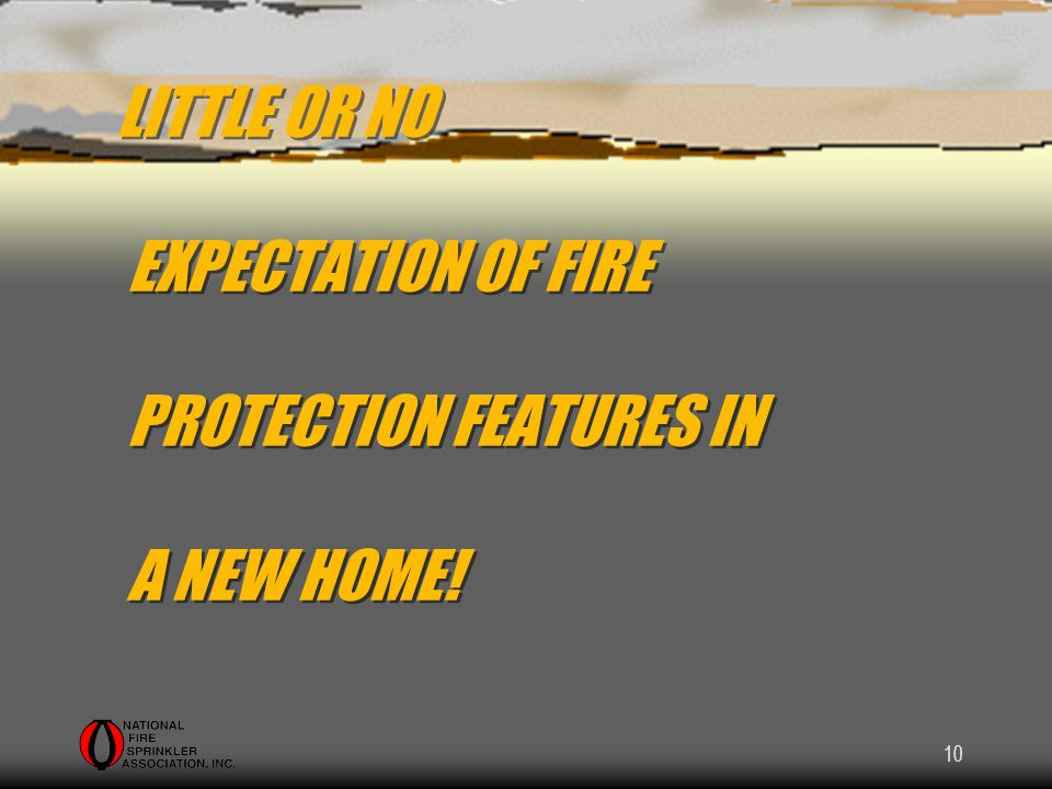 10 LITTLE OR NO EXPECTATION OF FIRE PROTECTION FEATURES IN A NEW HOME!