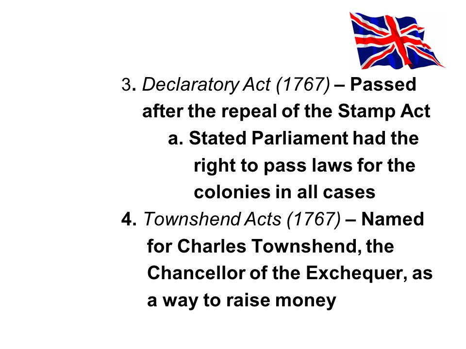 3. Declaratory Act (1767) – Passed after the repeal of the Stamp Act a. Stated Parliament had the right to pass laws for the colonies in all cases 4.