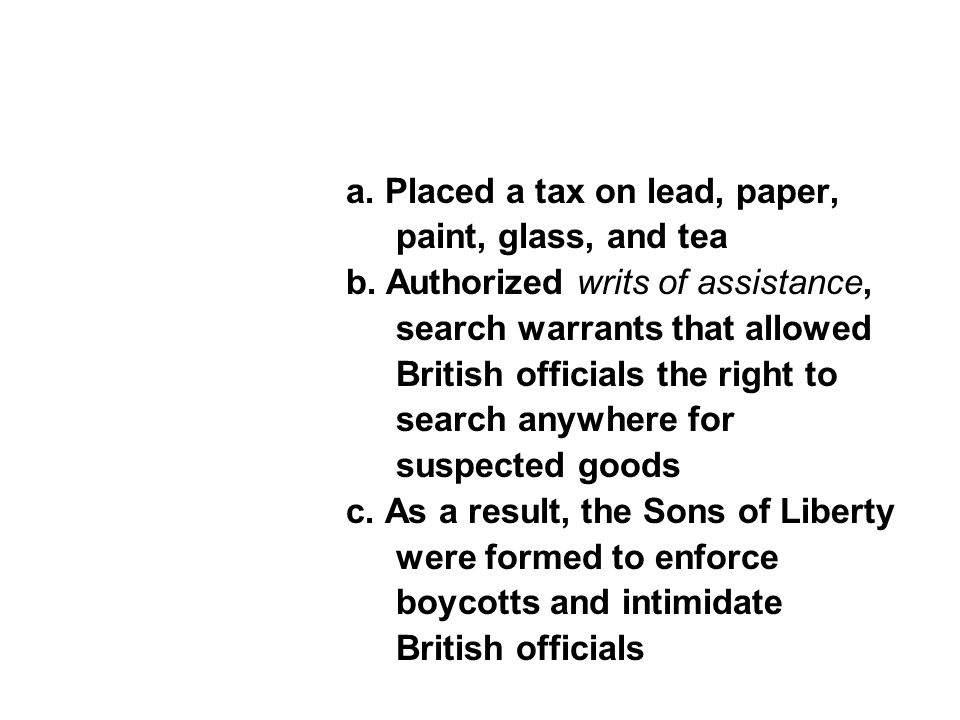 a. Placed a tax on lead, paper, paint, glass, and tea b. Authorized writs of assistance, search warrants that allowed British officials the right to s