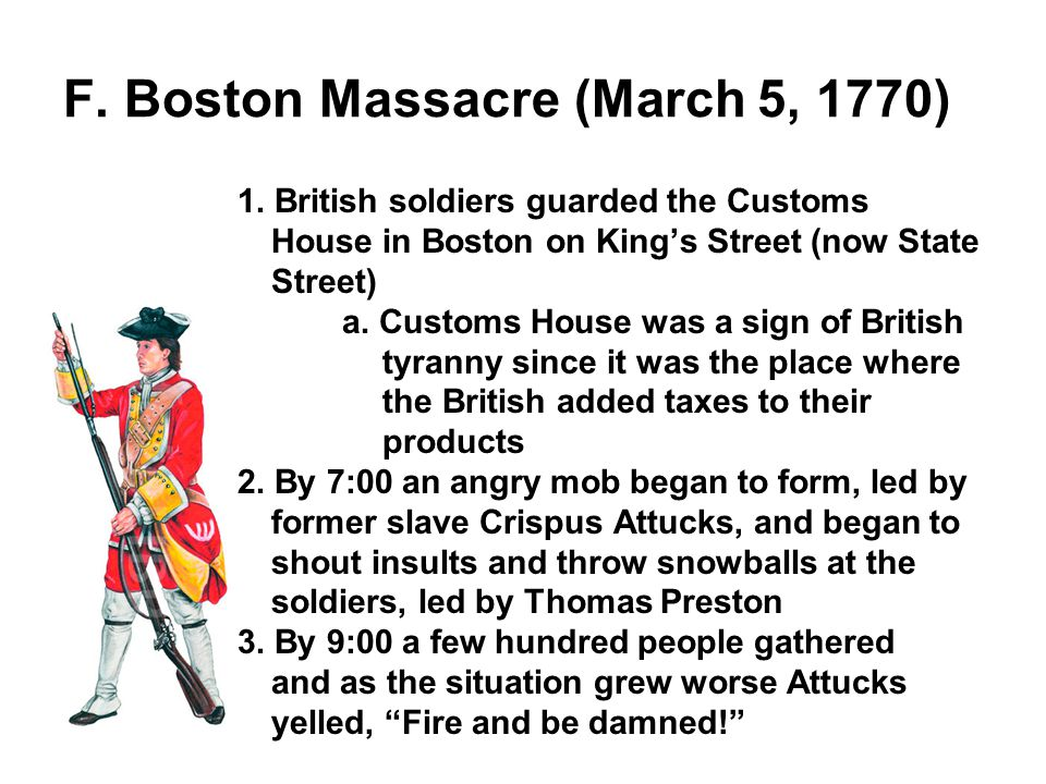 F. Boston Massacre (March 5, 1770) 1. British soldiers guarded the Customs House in Boston on Kings Street (now State Street) a. Customs House was a s