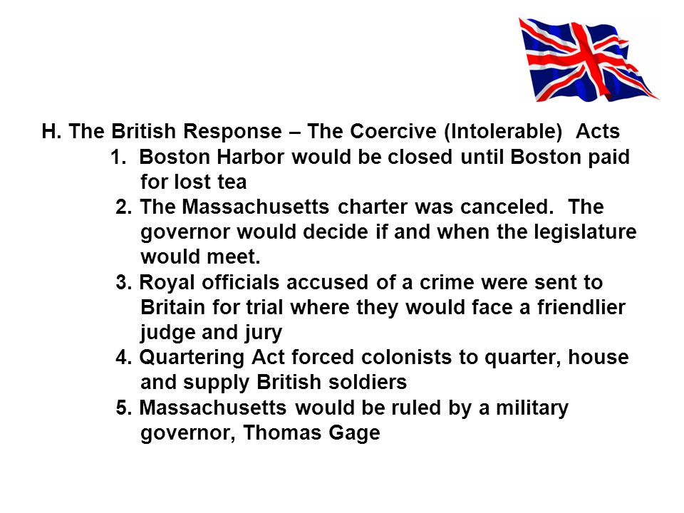H. The British Response – The Coercive (Intolerable) Acts 1. Boston Harbor would be closed until Boston paid for lost tea 2. The Massachusetts charter