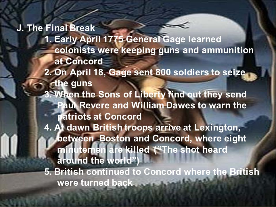 J. The Final Break 1. Early April 1775 General Gage learned colonists were keeping guns and ammunition at Concord 2. On April 18, Gage sent 800 soldie