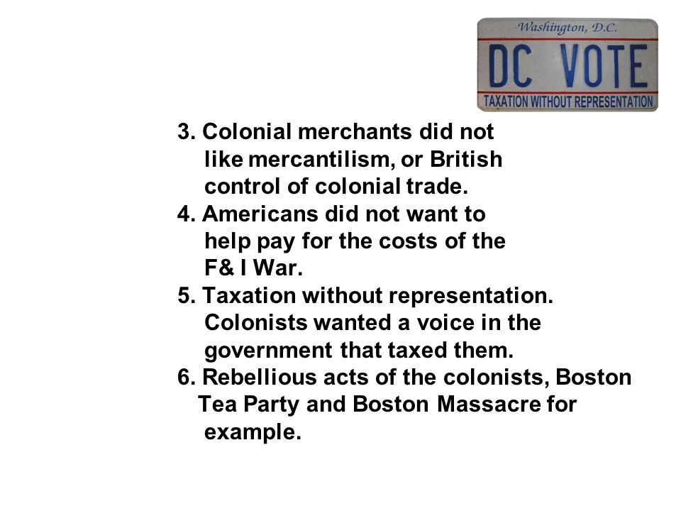 3. Colonial merchants did not like mercantilism, or British control of colonial trade. 4. Americans did not want to help pay for the costs of the F& I