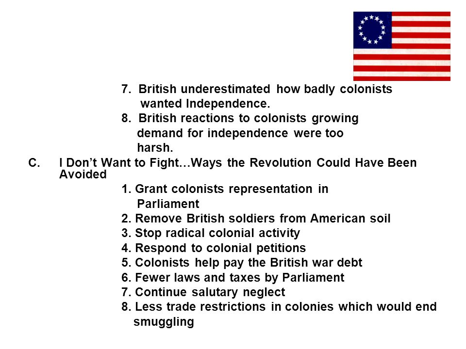 7. British underestimated how badly colonists wanted Independence. 8. British reactions to colonists growing demand for independence were too harsh. C