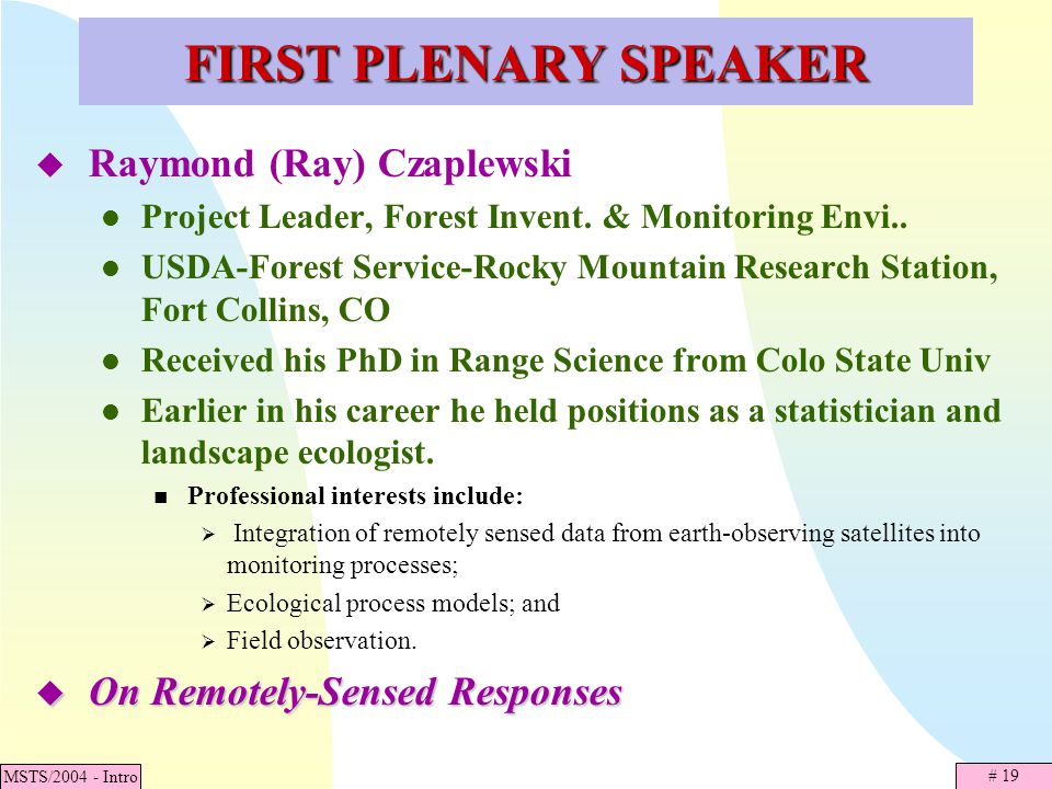 # 19 MSTS/2004 - Intro FIRST PLENARY SPEAKER Raymond (Ray) Czaplewski Project Leader, Forest Invent. & Monitoring Envi.. USDA-Forest Service-Rocky Mou