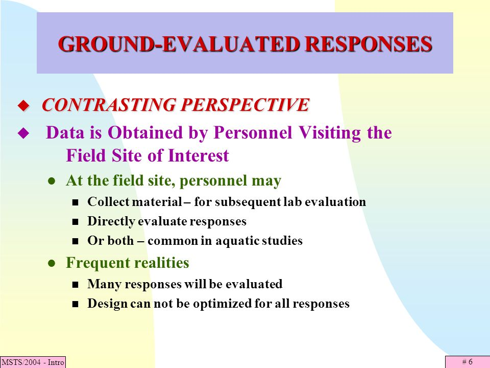 # 7 MSTS/2004 - Intro GROUND-EVALUATED RESPONSES (Continued) Site Selection Process Area of interest may be partitioned into disjoint areas A sample of areas will be visited Points may be selected in some manner Field crews go to site Resource of interest may, or may not, be there
